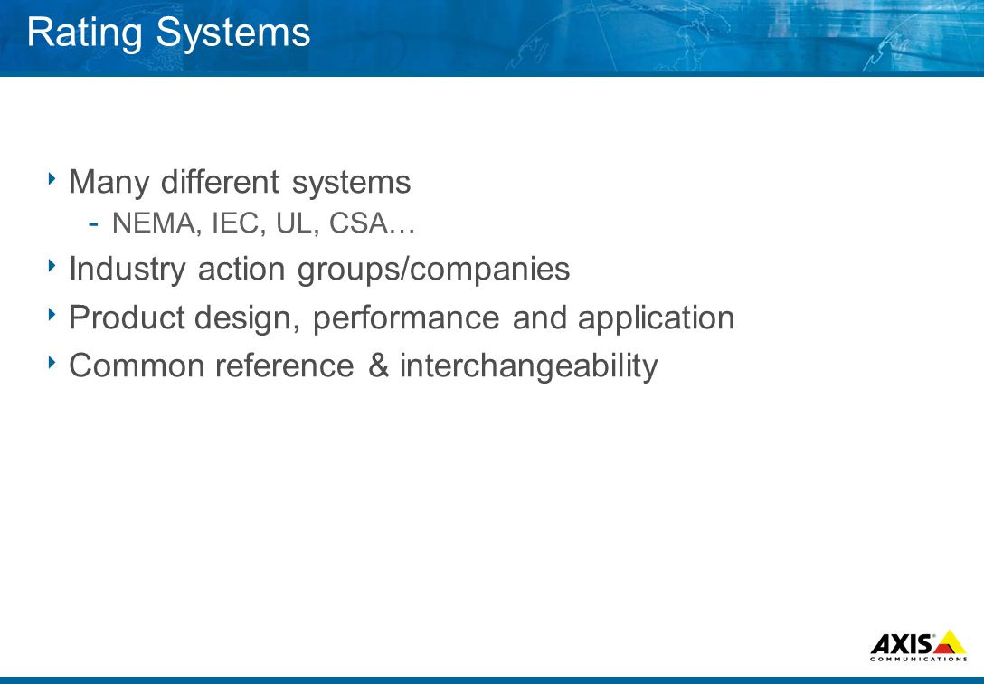 Rating Systems  Many different systems ­ NEMA, IEC, UL, CSA…  Industry action groups/companies  Product design, performance and application  Common reference & interchangeability