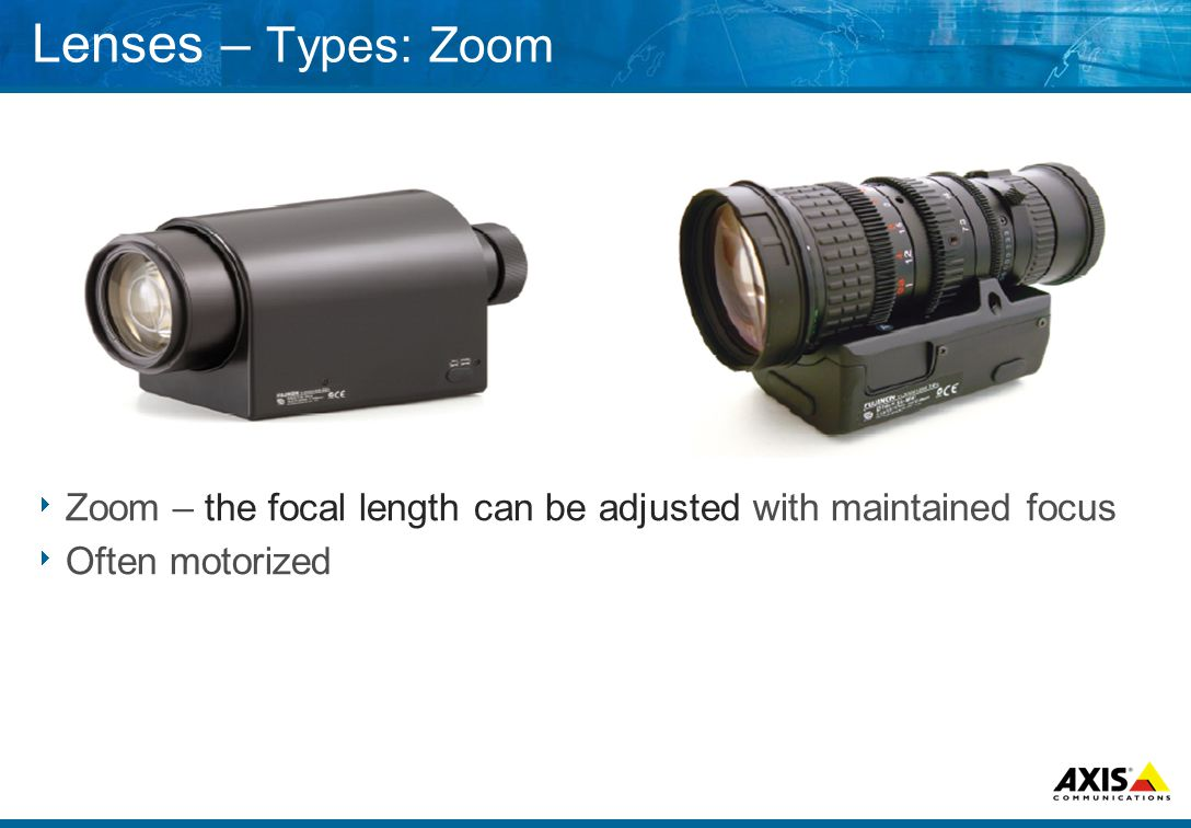 Lenses – Types: Zoom  Zoom – the focal length can be adjusted with maintained focus  Often motorized