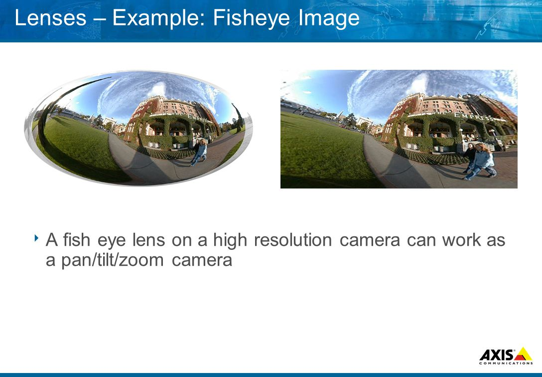 Lenses – Example: Fisheye Image  A fish eye lens on a high resolution camera can work as a pan/tilt/zoom camera