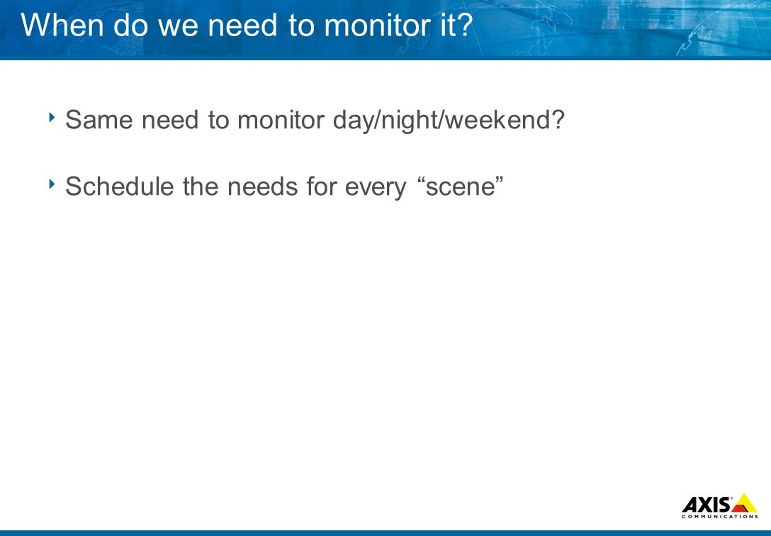 When do we need to monitor it.  Same need to monitor day/night/weekend.