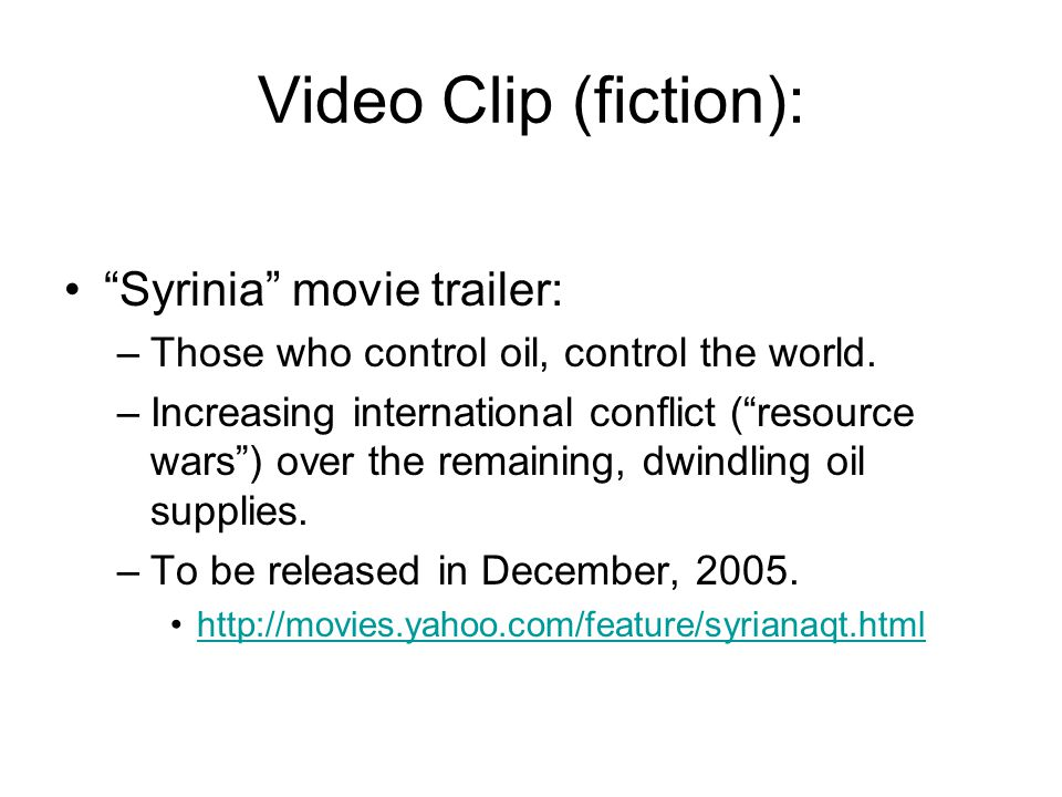"""Video Clip (fiction): """"Syrinia"""" movie trailer: –Those who control oil, control the world. –Increasing international conflict (""""resource wars"""") over th"""