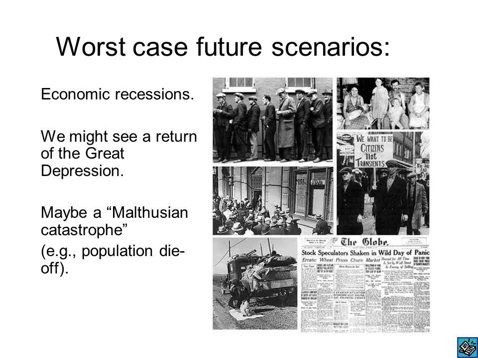 "Worst case future scenarios: Economic recessions. We might see a return of the Great Depression. Maybe a ""Malthusian catastrophe"" (e.g., population di"