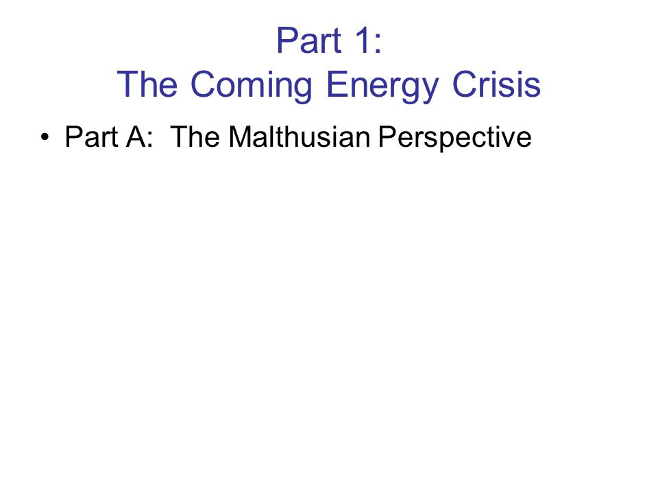 Part 1: The Coming Energy Crisis Part A: The Malthusian Perspective