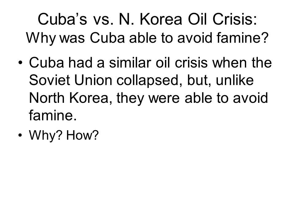 Cuba's vs. N. Korea Oil Crisis: Why was Cuba able to avoid famine? Cuba had a similar oil crisis when the Soviet Union collapsed, but, unlike North Ko
