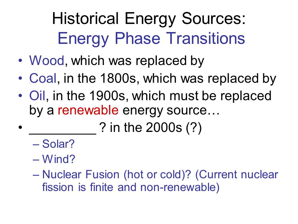 Historical Energy Sources: Energy Phase Transitions Wood, which was replaced by Coal, in the 1800s, which was replaced by Oil, in the 1900s, which mus