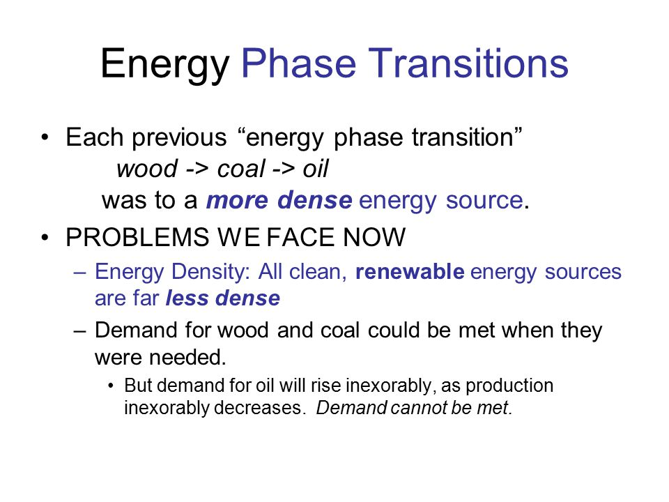 """Energy Phase Transitions Each previous """"energy phase transition"""" wood -> coal -> oil was to a more dense energy source. PROBLEMS WE FACE NOW –Energy D"""