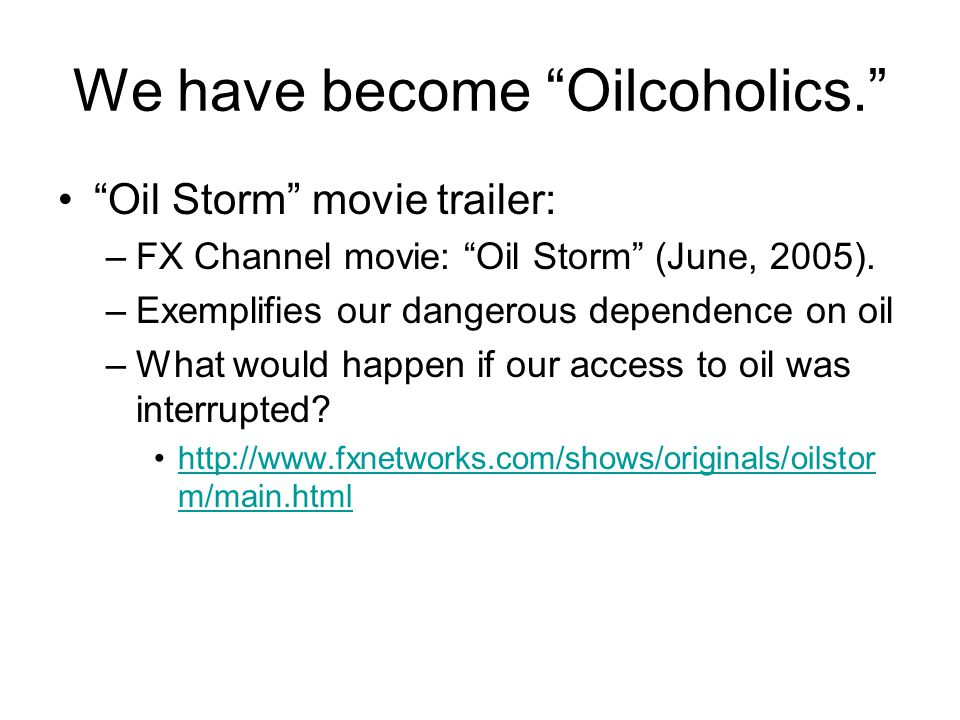 """We have become """"Oilcoholics."""" """"Oil Storm"""" movie trailer: –FX Channel movie: """"Oil Storm"""" (June, 2005). –Exemplifies our dangerous dependence on oil –Wh"""