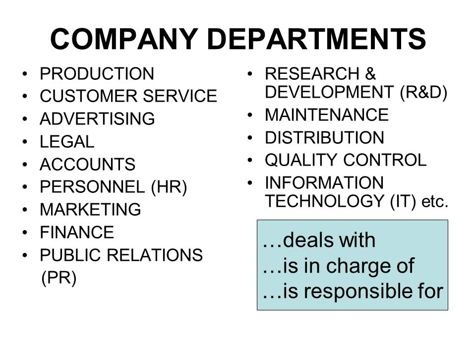 COMPANY DEPARTMENTS PRODUCTION CUSTOMER SERVICE ADVERTISING LEGAL ACCOUNTS PERSONNEL (HR) MARKETING FINANCE PUBLIC RELATIONS (PR) RESEARCH & DEVELOPME