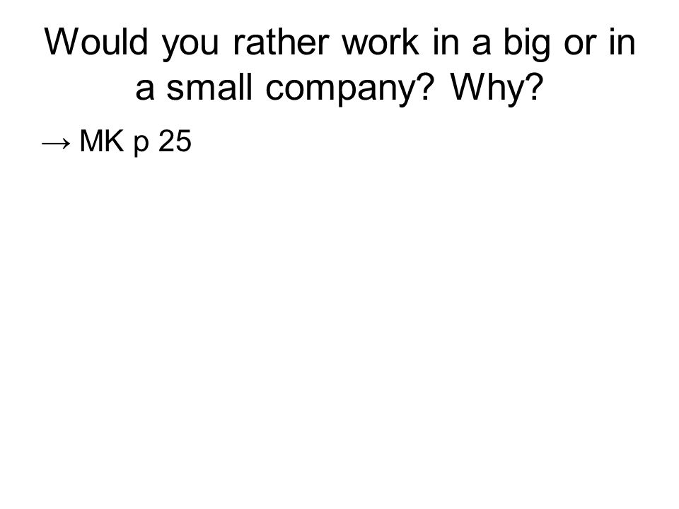 Would you rather work in a big or in a small company? Why? → MK p 25