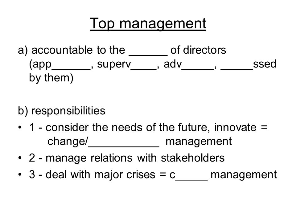 Top management a) accountable to the ______ of directors (app______, superv____, adv_____, _____ssed by them) b) responsibilities 1 - consider the nee