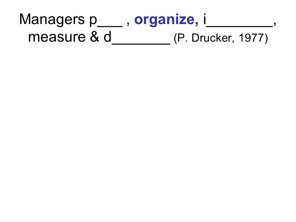 Managers p___, organize, i________, measure & d_______ (P. Drucker, 1977)