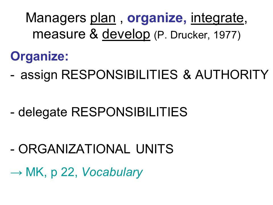 Managers plan, organize, integrate, measure & develop (P. Drucker, 1977) Organize: -assign RESPONSIBILITIES & AUTHORITY - delegate RESPONSIBILITIES -