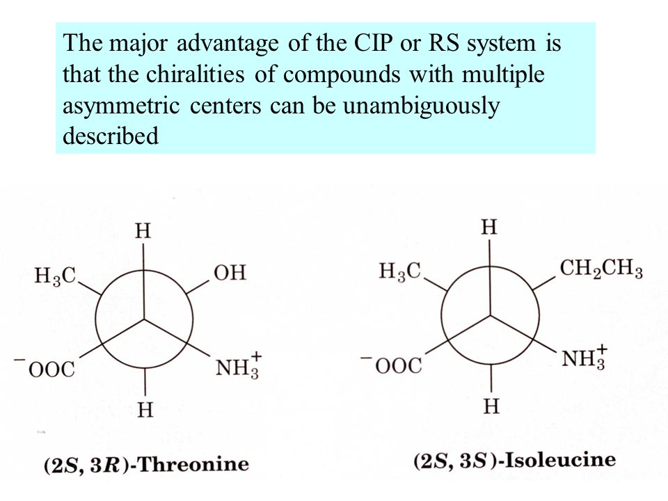 The major advantage of the CIP or RS system is that the chiralities of compounds with multiple asymmetric centers can be unambiguously described