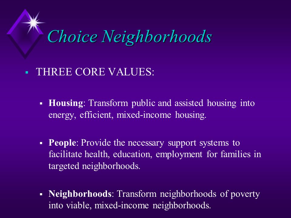 Choice Neighborhoods  THREE CORE VALUES:  Housing: Transform public and assisted housing into energy, efficient, mixed-income housing.