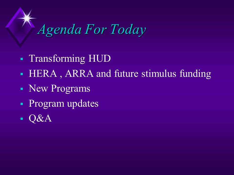 Agenda For Today  Transforming HUD  HERA, ARRA and future stimulus funding  New Programs  Program updates  Q&A