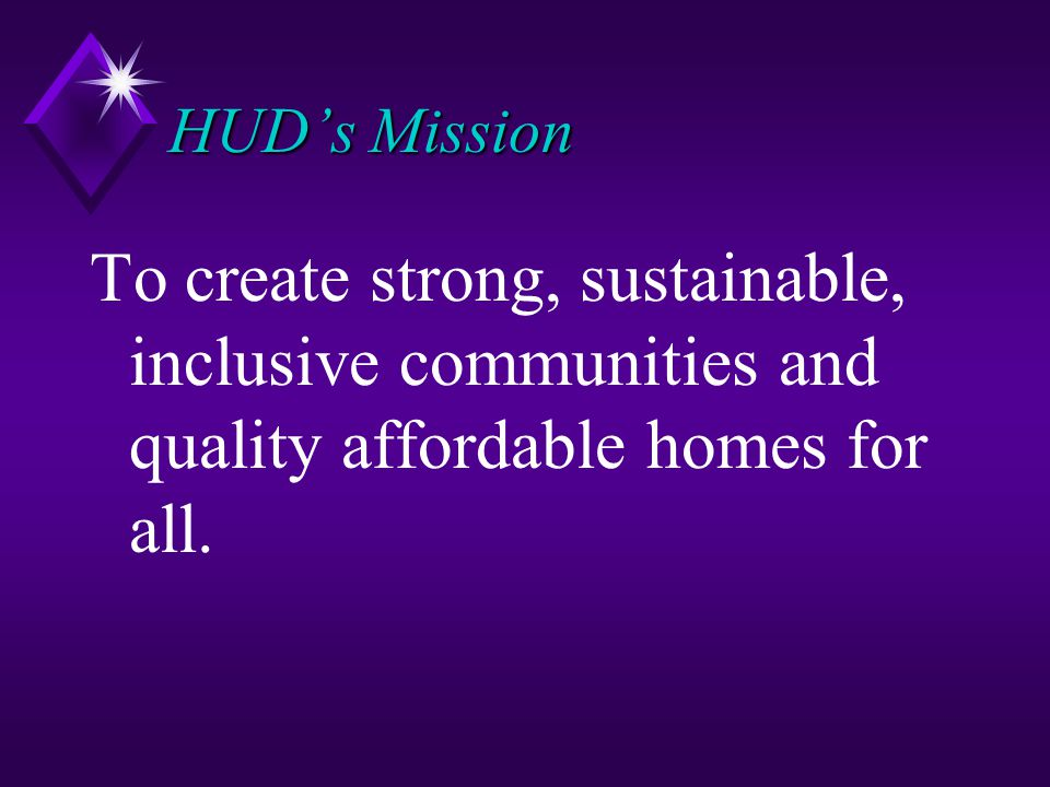 HUD's Mission To create strong, sustainable, inclusive communities and quality affordable homes for all.