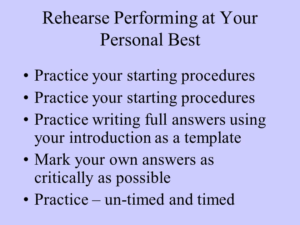Rehearse Performing at Your Personal Best Practice your starting procedures Practice writing full answers using your introduction as a template Mark your own answers as critically as possible Practice – un-timed and timed