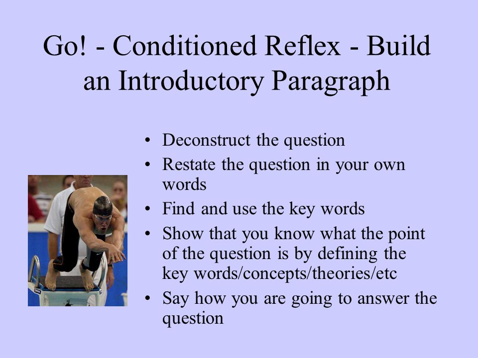 Go! - Conditioned Reflex - Build an Introductory Paragraph Deconstruct the question Restate the question in your own words Find and use the key words