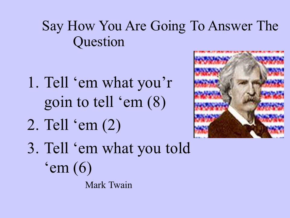 Say How You Are Going To Answer The Question 1.Tell 'em what you'r goin to tell 'em (8) 2.Tell 'em (2) 3.Tell 'em what you told 'em (6) Mark Twain