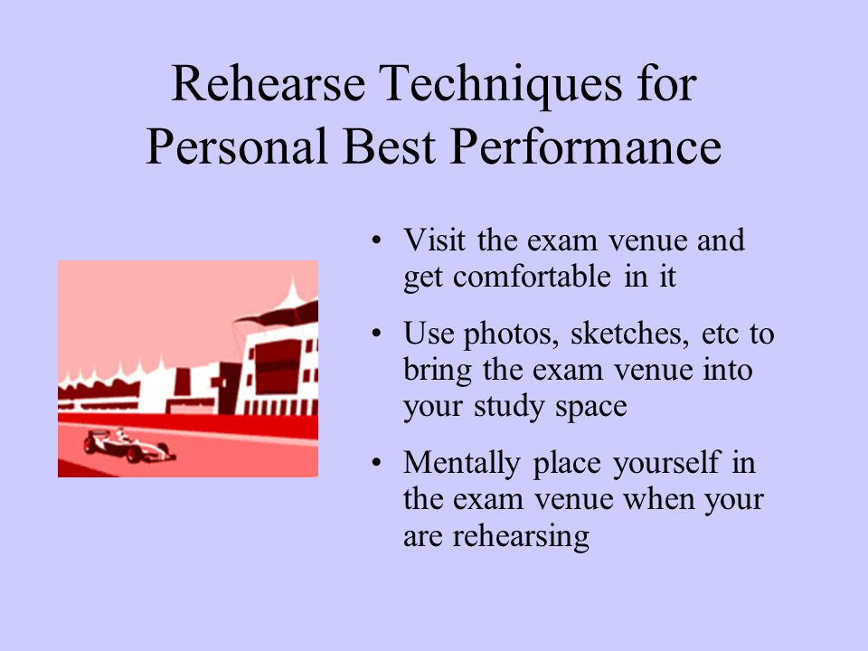 Rehearse Techniques for Personal Best Performance Visit the exam venue and get comfortable in it Use photos, sketches, etc to bring the exam venue into your study space Mentally place yourself in the exam venue when your are rehearsing