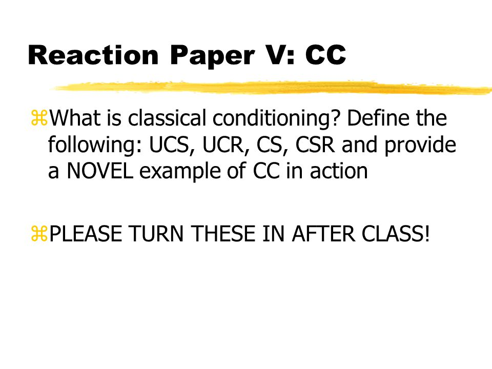 Reaction Paper V: CC zWhat is classical conditioning? Define the following: UCS, UCR, CS, CSR and provide a NOVEL example of CC in action zPLEASE TURN