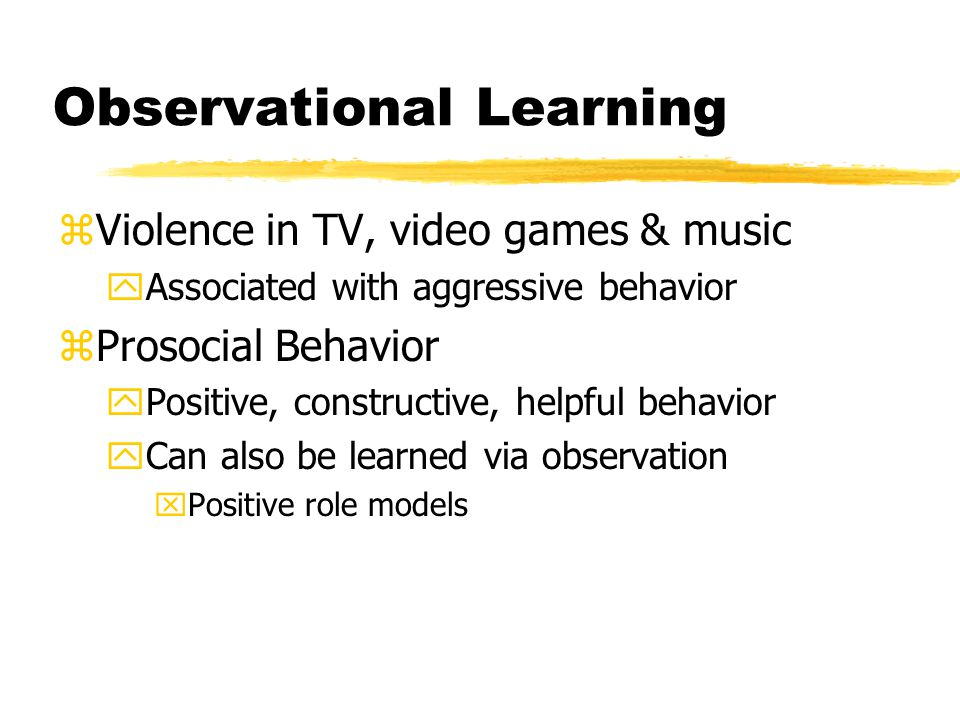 Observational Learning zViolence in TV, video games & music yAssociated with aggressive behavior zProsocial Behavior yPositive, constructive, helpful behavior yCan also be learned via observation xPositive role models
