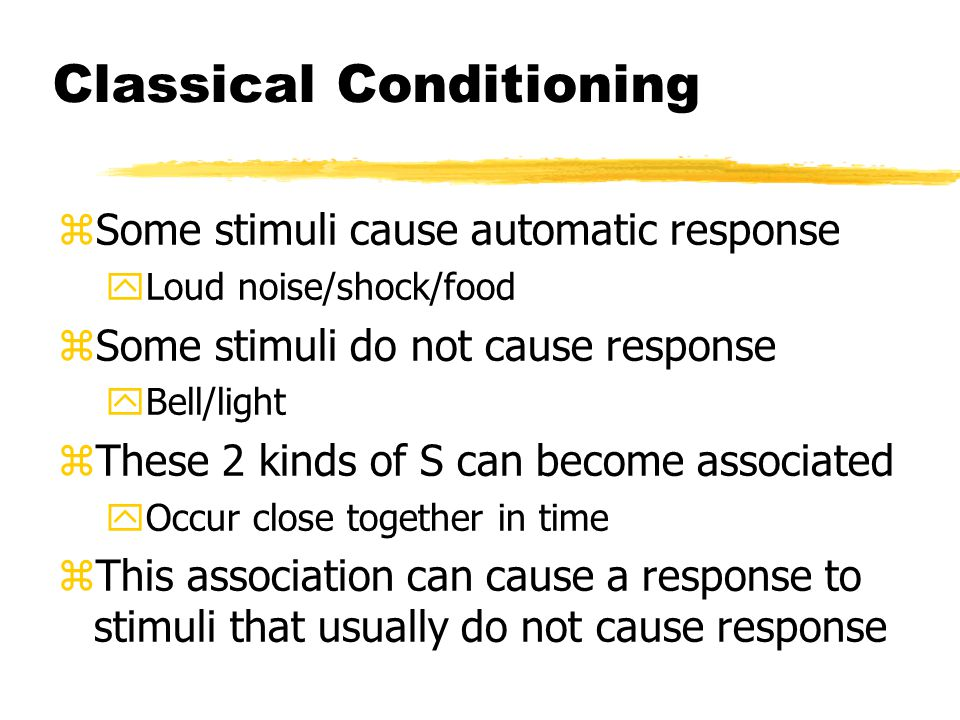 Classical Conditioning zSome stimuli cause automatic response yLoud noise/shock/food zSome stimuli do not cause response yBell/light zThese 2 kinds of