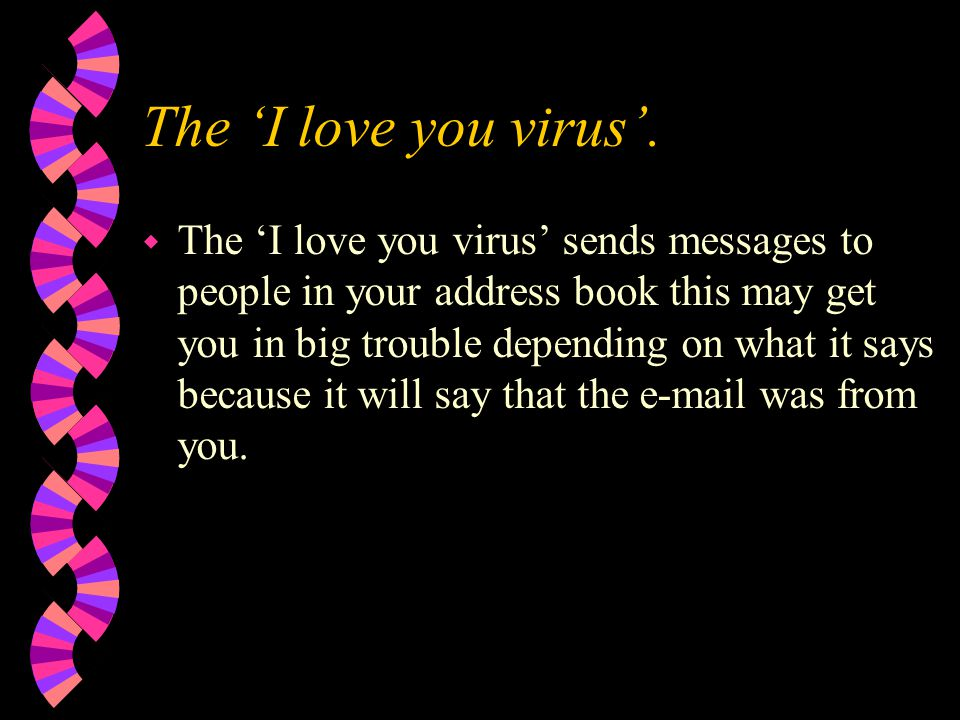 Are there different types of viruses ? w Yes there are many different types of viruses including w 'e-mail viruses' w 'I love you virus' w 'Melissa vi