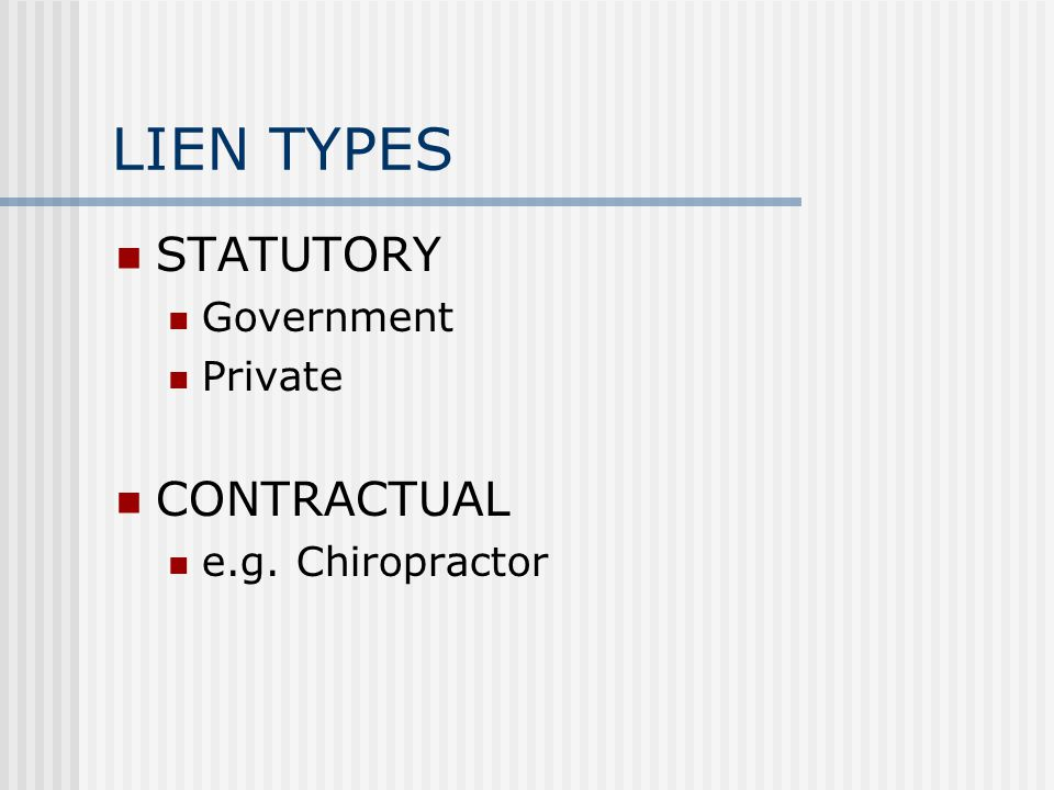 LIEN TYPES STATUTORY Government Private CONTRACTUAL e.g. Chiropractor