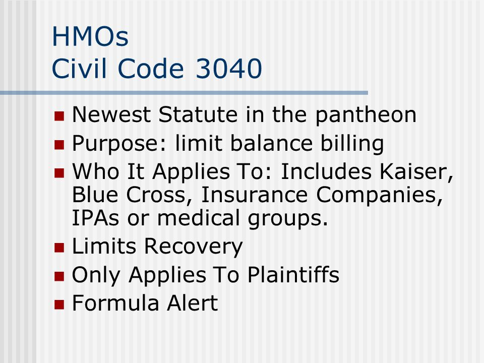 HMOs Civil Code 3040 Newest Statute in the pantheon Purpose: limit balance billing Who It Applies To: Includes Kaiser, Blue Cross, Insurance Companies, IPAs or medical groups.