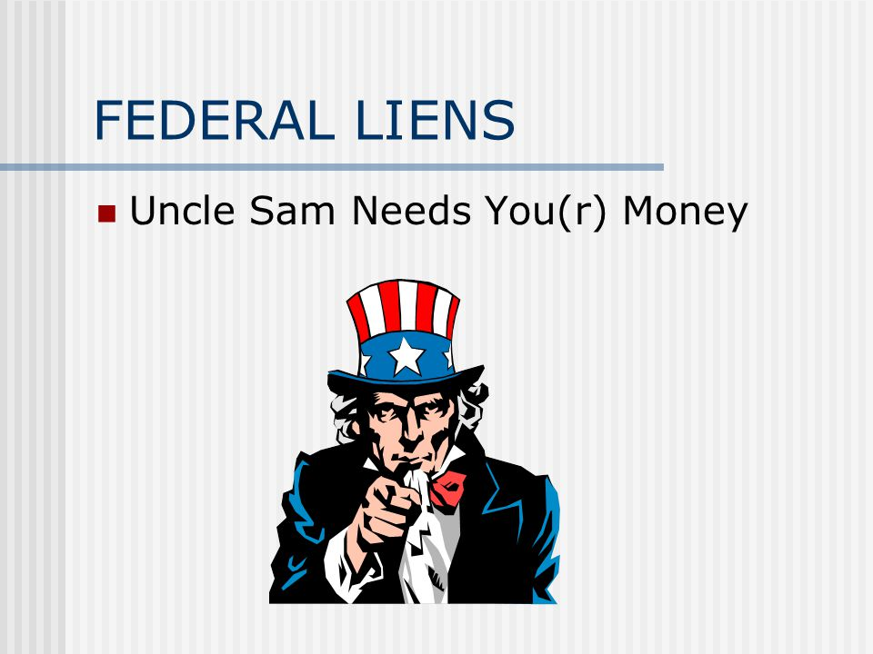 FEDERAL LIENS Uncle Sam Needs You(r) Money