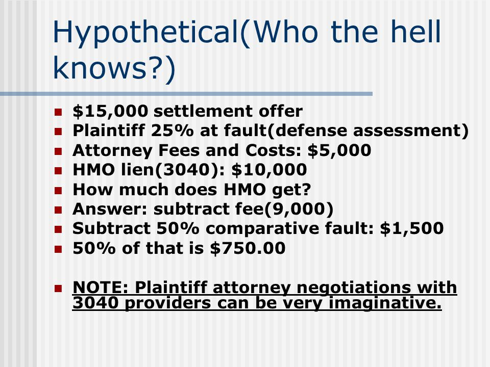 Hypothetical(Who the hell knows ) $15,000 settlement offer Plaintiff 25% at fault(defense assessment) Attorney Fees and Costs: $5,000 HMO lien(3040): $10,000 How much does HMO get.