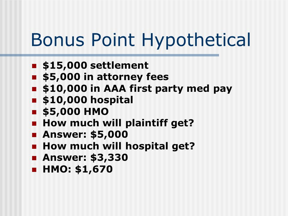 Bonus Point Hypothetical $15,000 settlement $5,000 in attorney fees $10,000 in AAA first party med pay $10,000 hospital $5,000 HMO How much will plaintiff get.