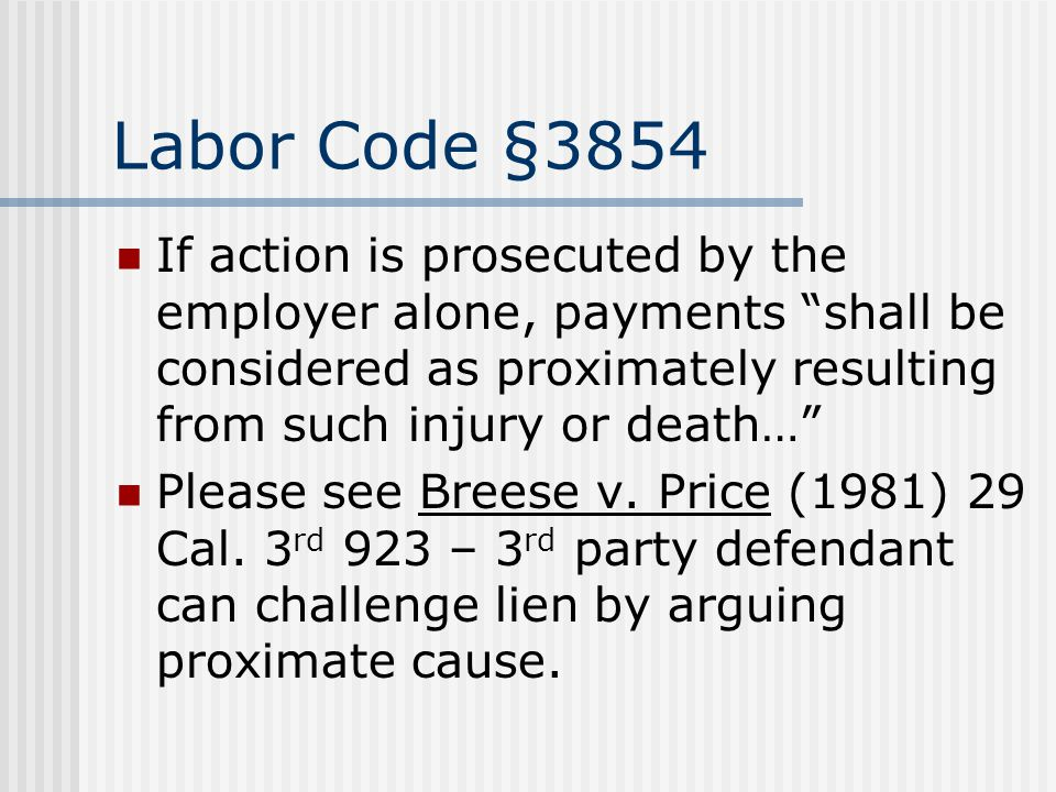 Labor Code §3854 If action is prosecuted by the employer alone, payments shall be considered as proximately resulting from such injury or death… Please see Breese v.