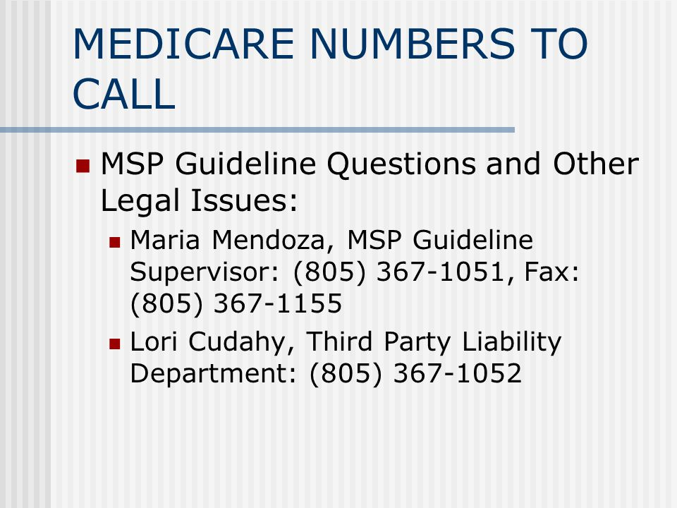 MEDICARE NUMBERS TO CALL MSP Guideline Questions and Other Legal Issues: Maria Mendoza, MSP Guideline Supervisor: (805) , Fax: (805) Lori Cudahy, Third Party Liability Department: (805)