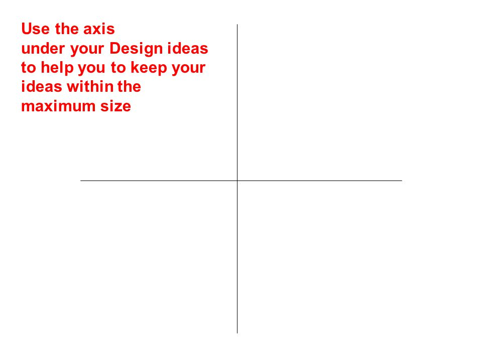 Use the axis under your Design ideas to help you to keep your ideas within the maximum size