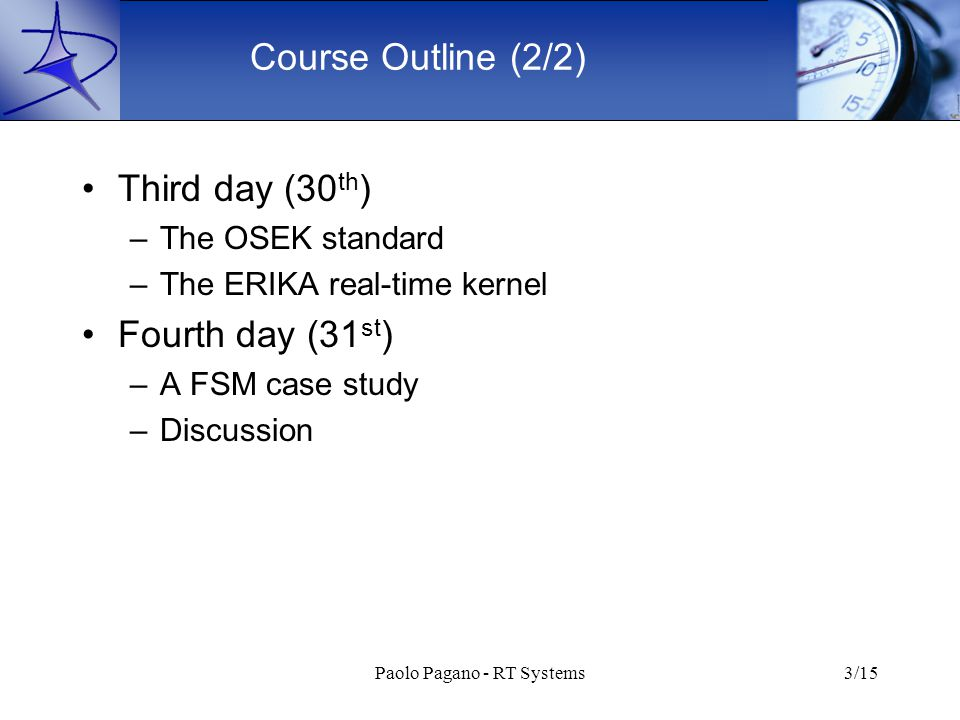 Paolo Pagano - RT Systems3/15 Course Outline (2/2) Third day (30 th ) –The OSEK standard –The ERIKA real-time kernel Fourth day (31 st ) –A FSM case study –Discussion