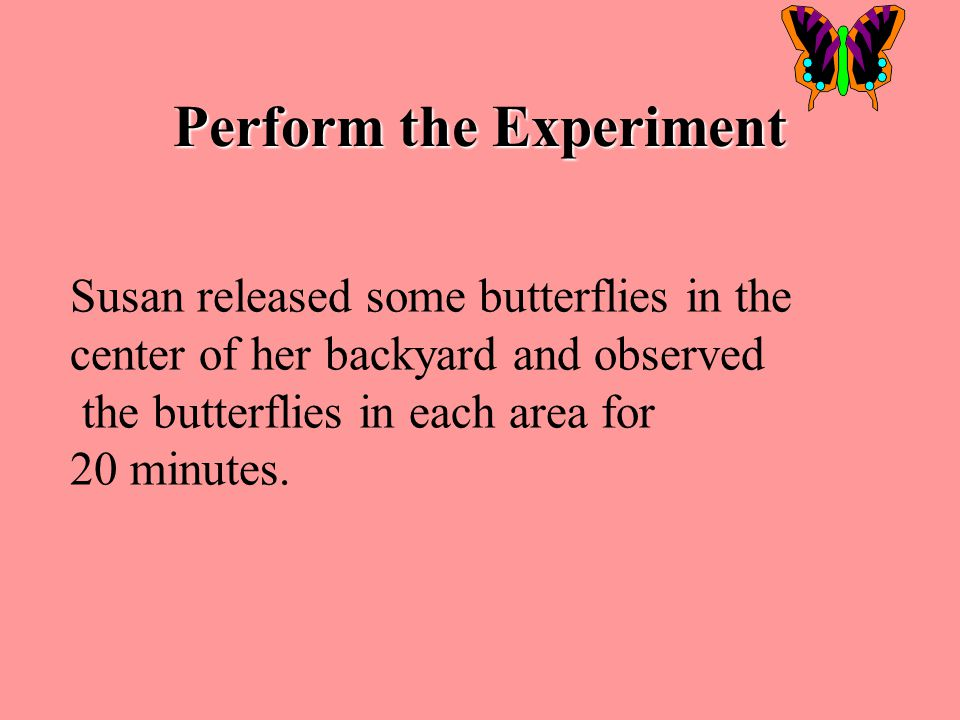 # 5 PERFORM THE EXPERIMENT Note any steps that vary from your written procedures Gather materials and follow written procedures