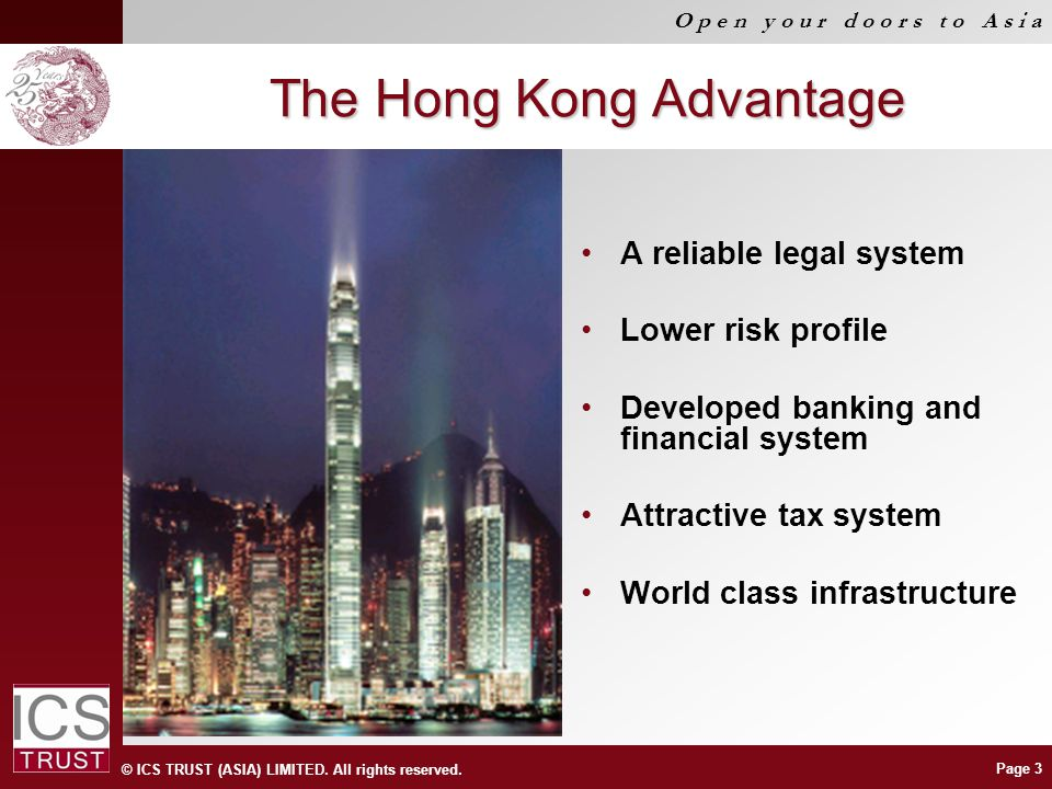 © ICS TRUST (ASIA) LIMITED. All rights reserved. O p e n y o u r d o o r s t o A s i a Page 3 The Hong Kong Advantage A reliable legal system Lower ri