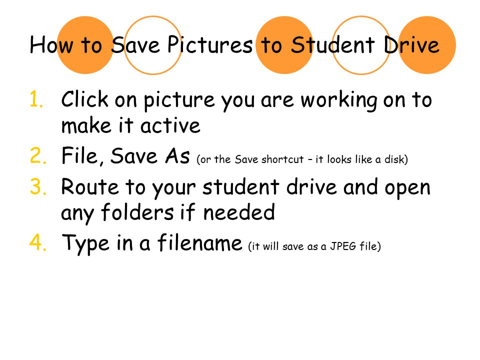 How to Save Pictures to Student Drive 1.Click on picture you are working on to make it active 2.File, Save As (or the Save shortcut – it looks like a disk) 3.Route to your student drive and open any folders if needed 4.Type in a filename (it will save as a JPEG file)