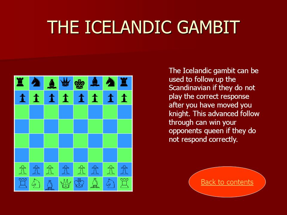 THE ICELANDIC GAMBIT The Icelandic gambit can be used to follow up the Scandinavian if they do not play the correct response after you have moved you knight.