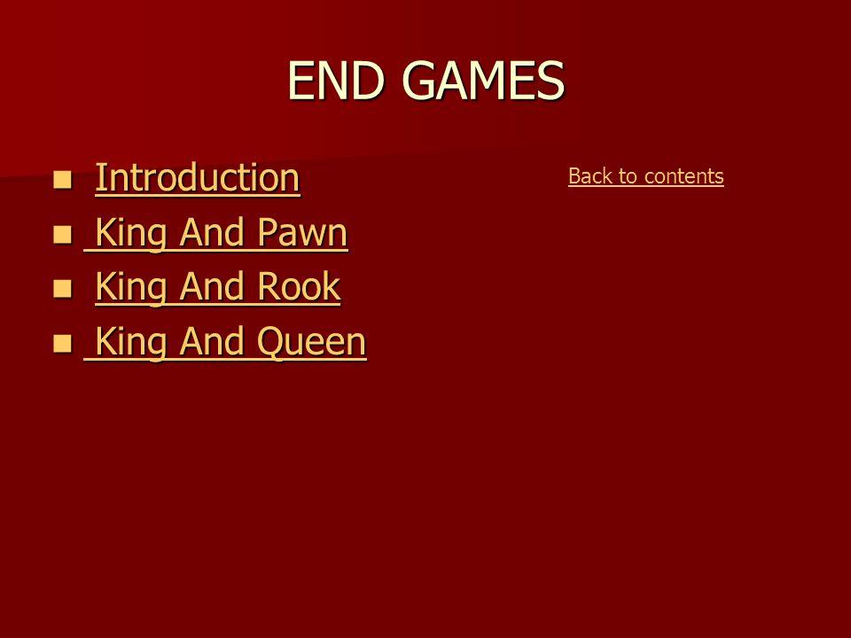END GAMES Introduction IntroductionIntroduction King And Pawn King And Pawn King And Pawn King And Pawn King And Rook King And RookKing And RookKing And Rook King And Queen King And Queen King And Queen King And Queen Back to contents