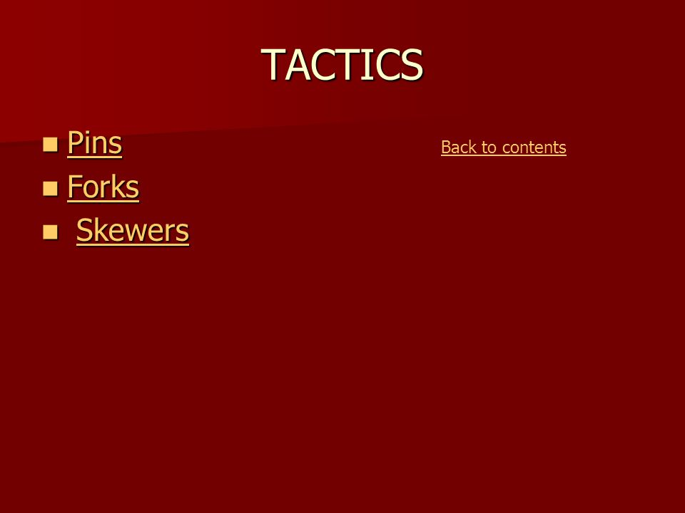 TACTICS Pins Pins Pins Forks Forks Forks Skewers SkewersSkewers Back to contents