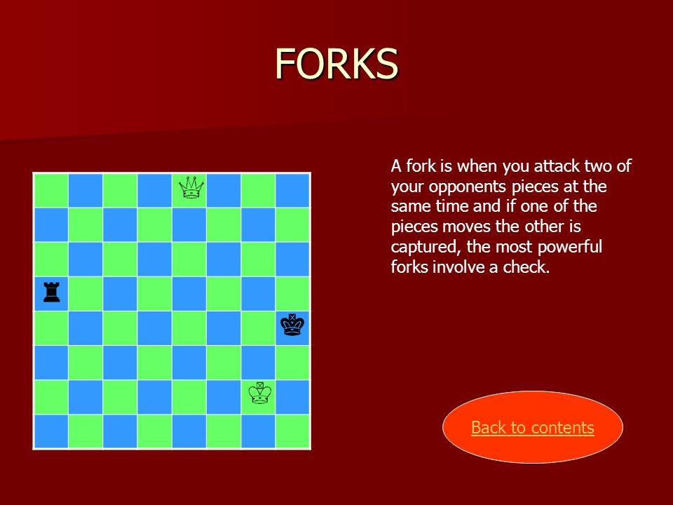 FORKS A fork is when you attack two of your opponents pieces at the same time and if one of the pieces moves the other is captured, the most powerful forks involve a check.