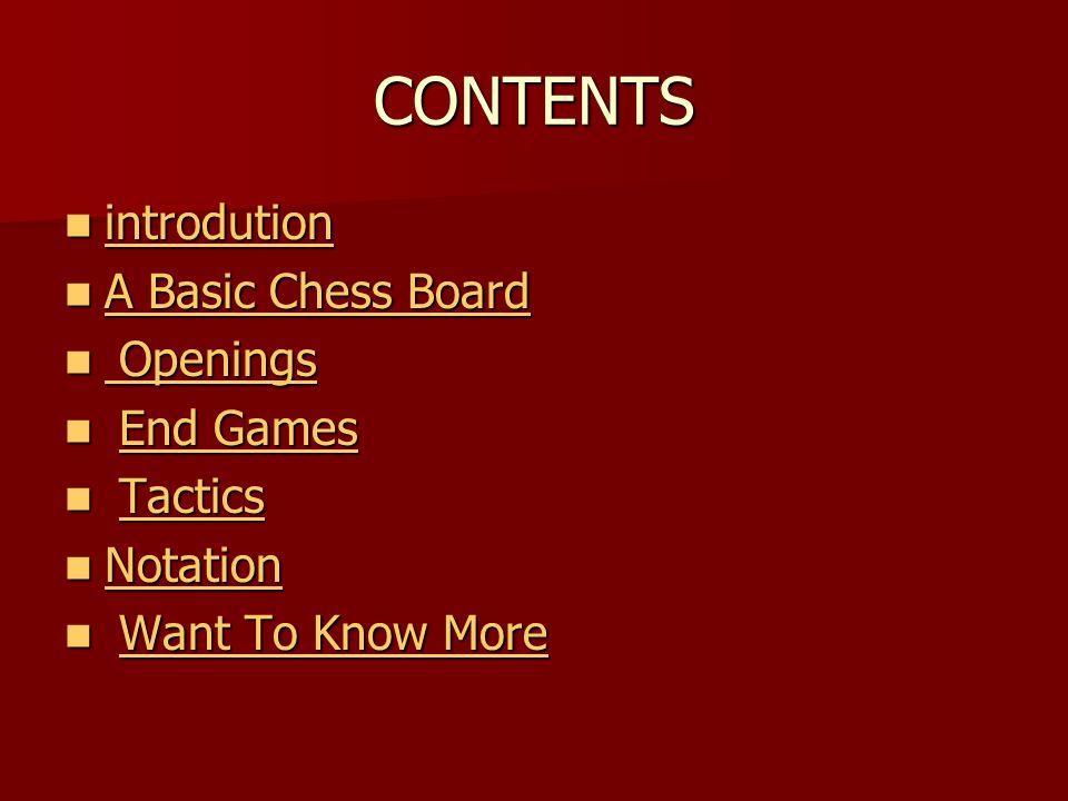 CONTENTS introdution introdution introdution A Basic Chess Board A Basic Chess Board A Basic Chess Board A Basic Chess Board Openings Openings Openings Openings End Games End GamesEnd GamesEnd Games Tactics TacticsTactics Notation Notation Notation Want To Know More Want To Know MoreWant To Know MoreWant To Know More