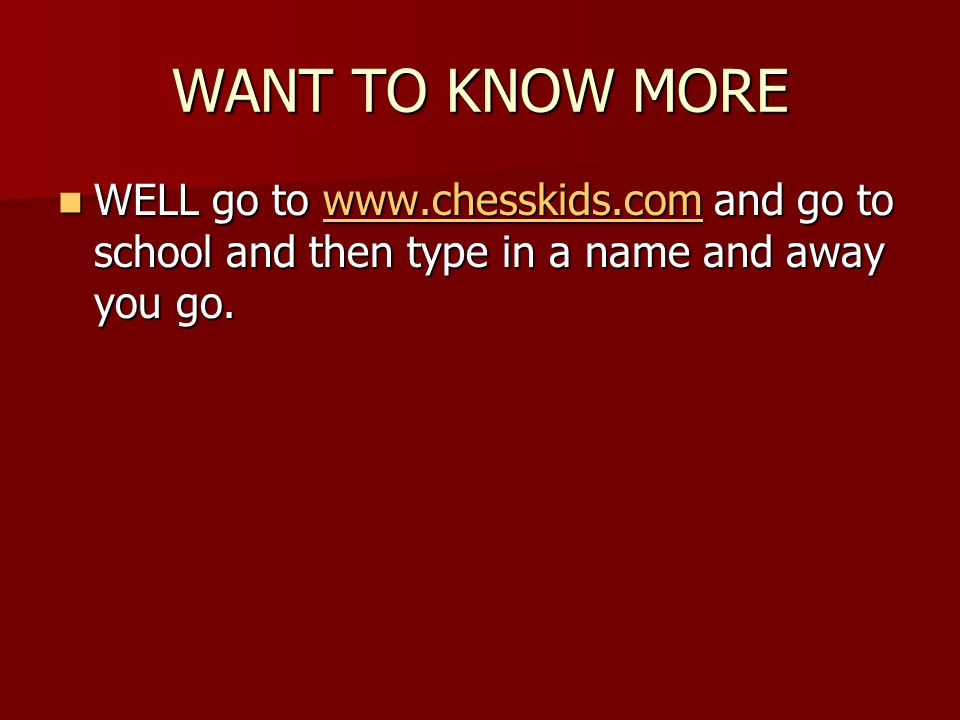 WANT TO KNOW MORE WELL go to www.chesskids.com and go to school and then type in a name and away you go.