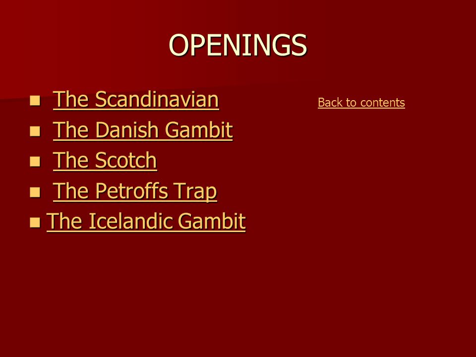 OPENINGS The Scandinavian The ScandinavianThe ScandinavianThe Scandinavian The Danish Gambit The Danish GambitThe Danish GambitThe Danish Gambit The Scotch The ScotchThe ScotchThe Scotch The Petroffs Trap The Petroffs TrapThe Petroffs TrapThe Petroffs Trap The Icelandic Gambit The Icelandic Gambit The Icelandic Gambit The Icelandic Gambit Back to contents