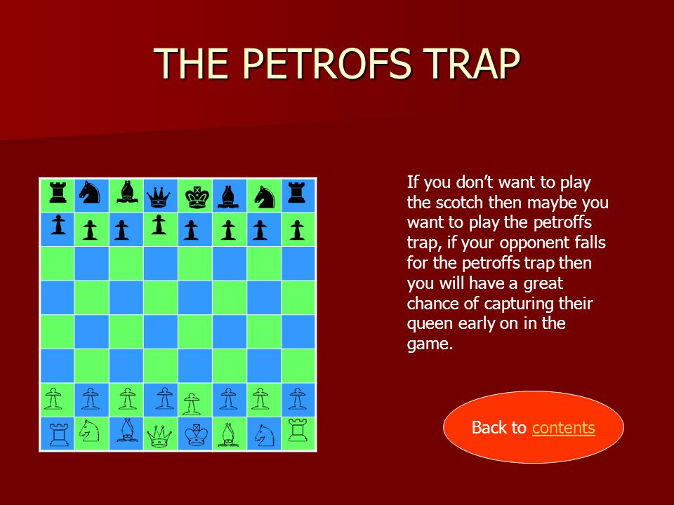 THE PETROFS TRAP If you don't want to play the scotch then maybe you want to play the petroffs trap, if your opponent falls for the petroffs trap then you will have a great chance of capturing their queen early on in the game.