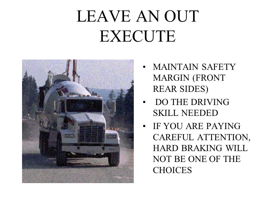 LEAVE AN OUT EXECUTE MAINTAIN SAFETY MARGIN (FRONT REAR SIDES) DO THE DRIVING SKILL NEEDED IF YOU ARE PAYING CAREFUL ATTENTION, HARD BRAKING WILL NOT BE ONE OF THE CHOICES