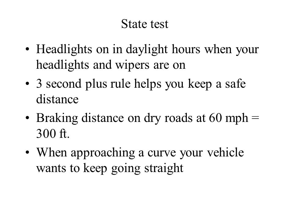 State test Headlights on in daylight hours when your headlights and wipers are on 3 second plus rule helps you keep a safe distance Braking distance on dry roads at 60 mph = 300 ft.